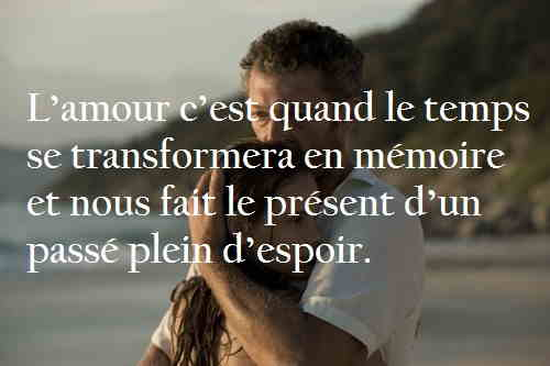 L'amour c'est quand le temps se transformera en mémoire .